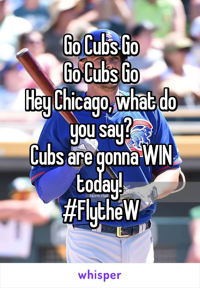Go Cubs Go Go Cubs Go Hey Chicago, what do you say? Cubs are gonna WIN today!  #FlytheW
