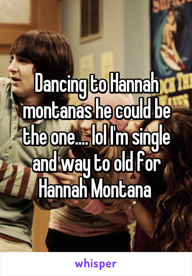 Dancing to Hannah montanas he could be the one.... lol I'm single and way to old for Hannah Montana