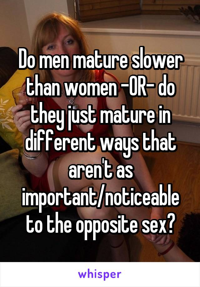 Do men mature slower than women -OR- do they just mature in different ways that aren't as important/noticeable to the opposite sex?