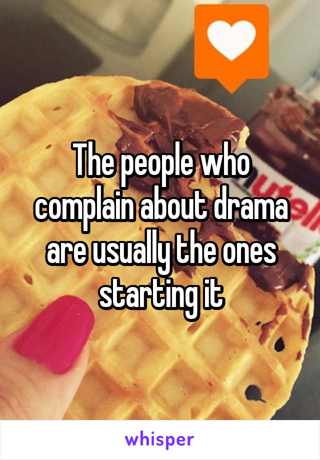 The people who complain about drama are usually the ones starting it