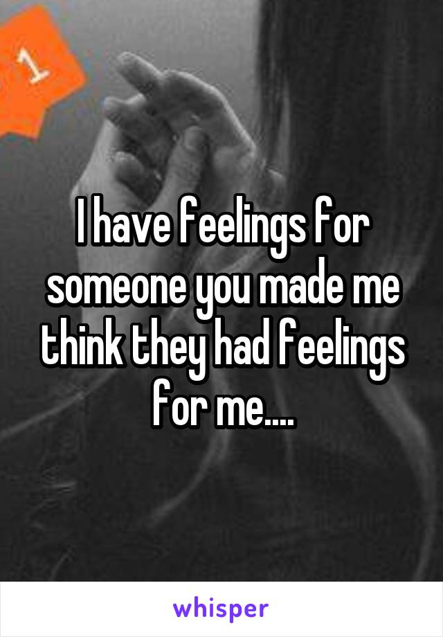 I have feelings for someone you made me think they had feelings for me....