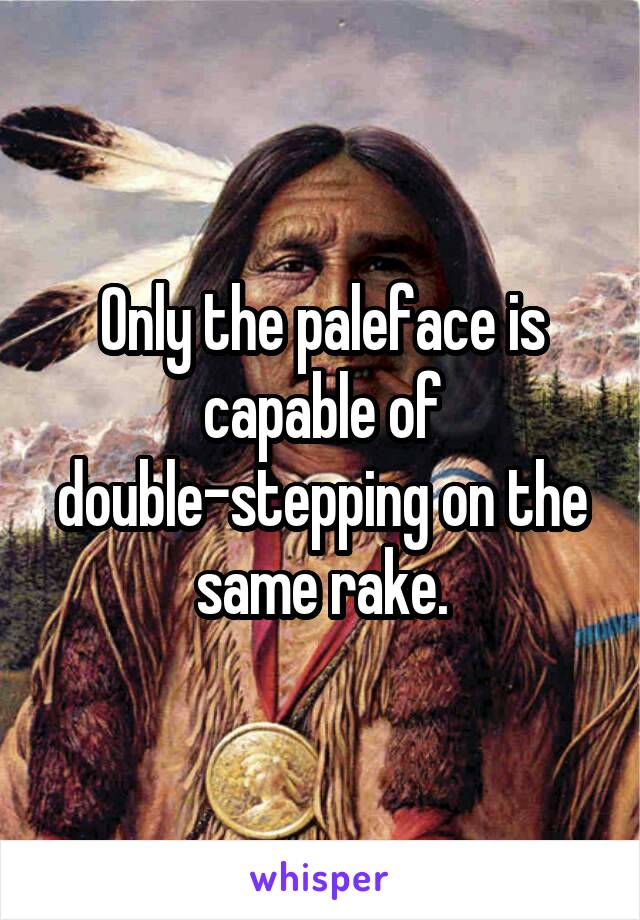Only the paleface is capable of double-stepping on the same rake.