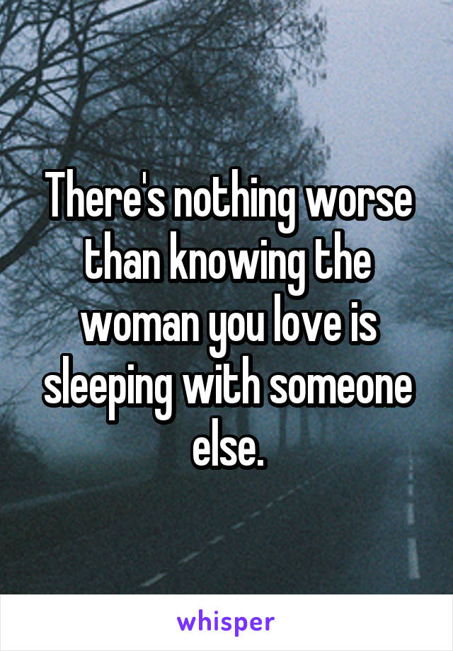 There's nothing worse than knowing the woman you love is sleeping with someone else.