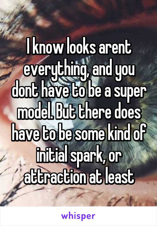 I know looks arent everything, and you dont have to be a super model. But there does have to be some kind of initial spark, or attraction at least