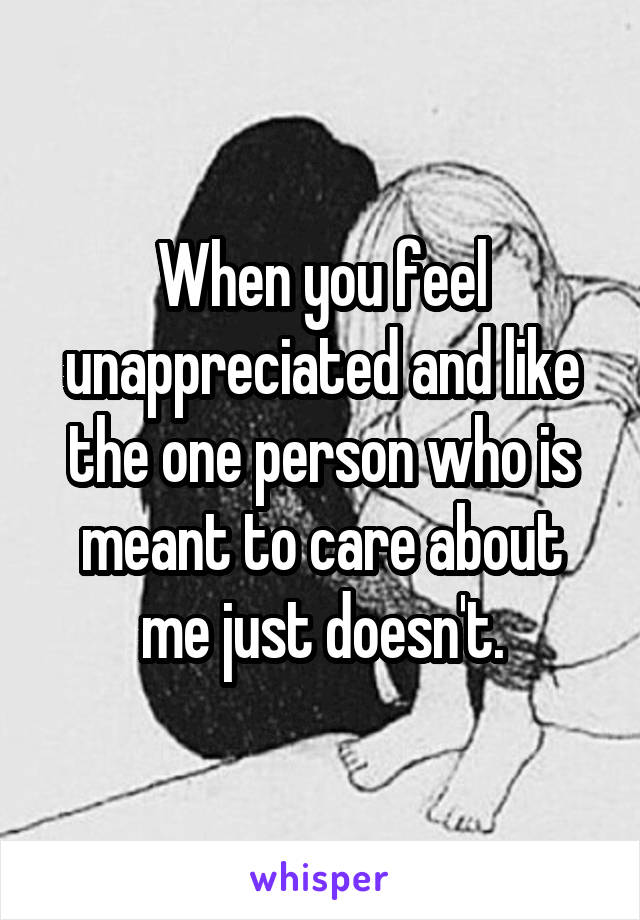 When you feel unappreciated and like the one person who is meant to care about me just doesn't.