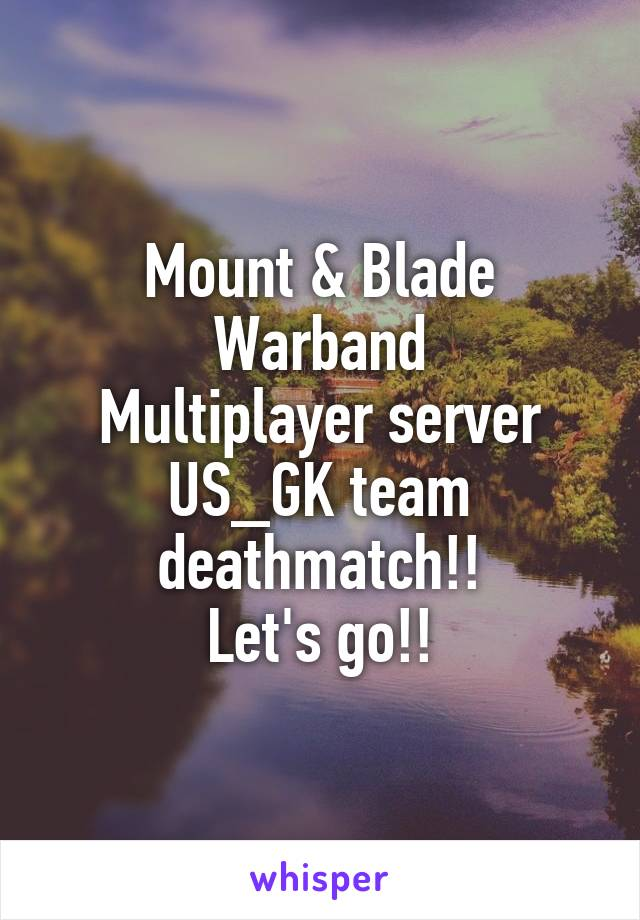 Mount & Blade Warband Multiplayer server US_GK team deathmatch!! Let's go!!