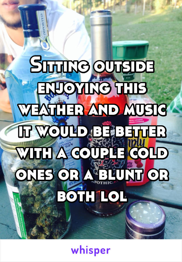 Sitting outside enjoying this weather and music it would be better with a couple cold ones or a blunt or both lol
