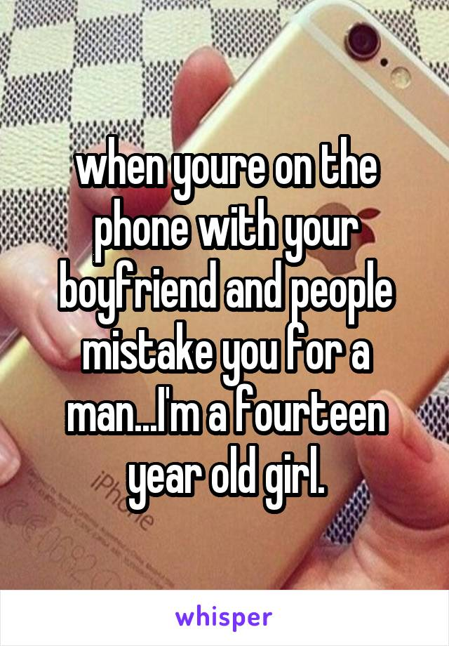when youre on the phone with your boyfriend and people mistake you for a man...I'm a fourteen year old girl.