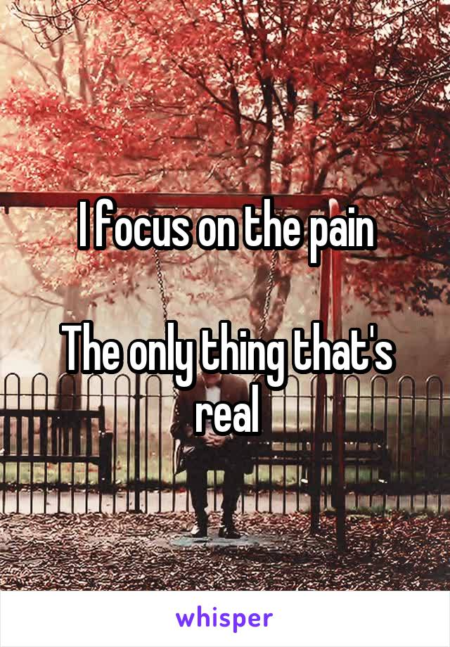I focus on the pain  The only thing that's real