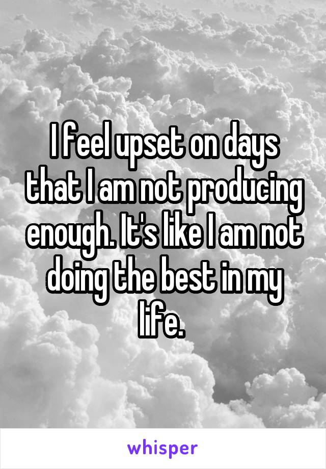 I feel upset on days that I am not producing enough. It's like I am not doing the best in my life.