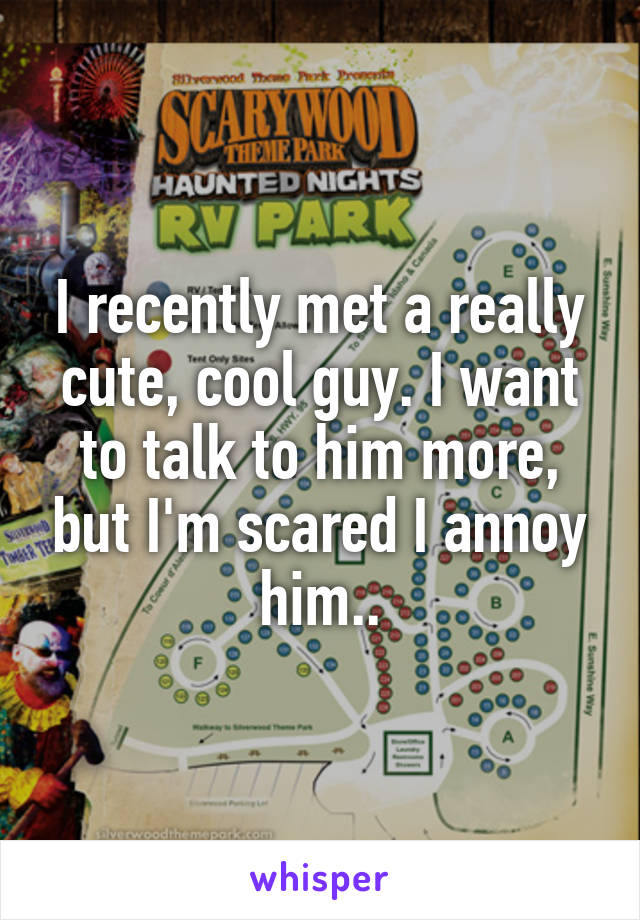 I recently met a really cute, cool guy. I want to talk to him more, but I'm scared I annoy him..