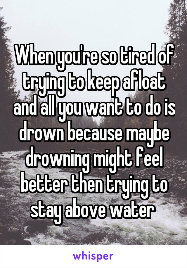 When you're so tired of trying to keep afloat and all you want to do is drown because maybe drowning might feel better then trying to stay above water