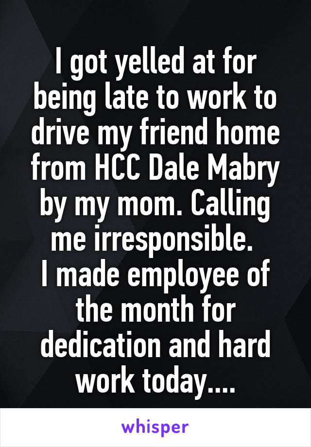 I got yelled at for being late to work to drive my friend home from HCC Dale Mabry by my mom. Calling me irresponsible.  I made employee of the month for dedication and hard work today....