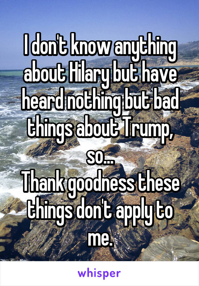 I don't know anything about Hilary but have heard nothing but bad things about Trump, so... Thank goodness these things don't apply to me.