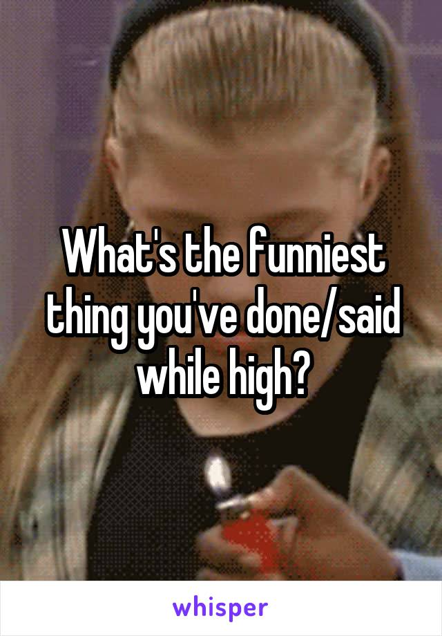 What's the funniest thing you've done/said while high?