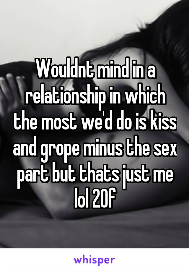 Wouldnt mind in a relationship in which the most we'd do is kiss and grope minus the sex part but thats just me lol 20f