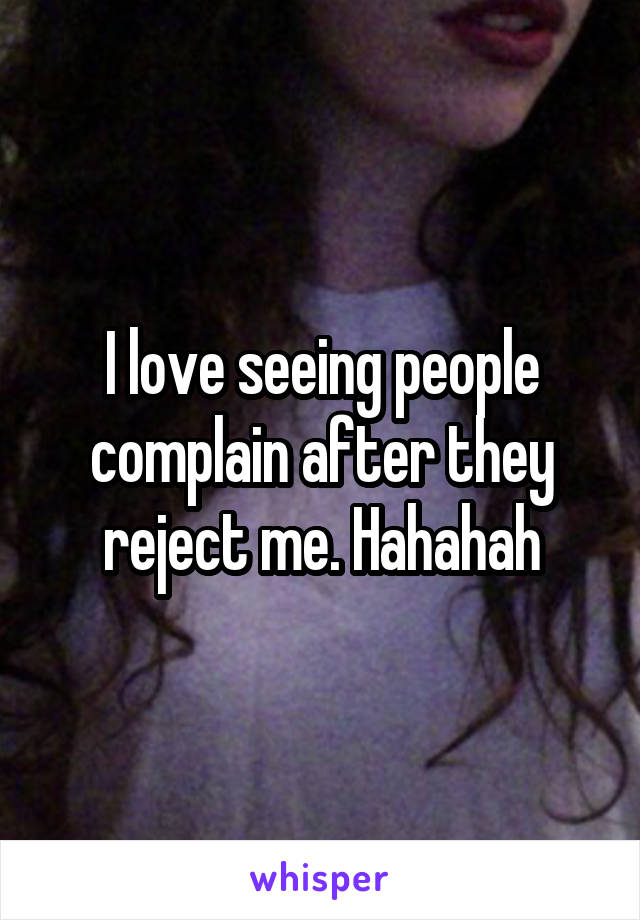 I love seeing people complain after they reject me. Hahahah