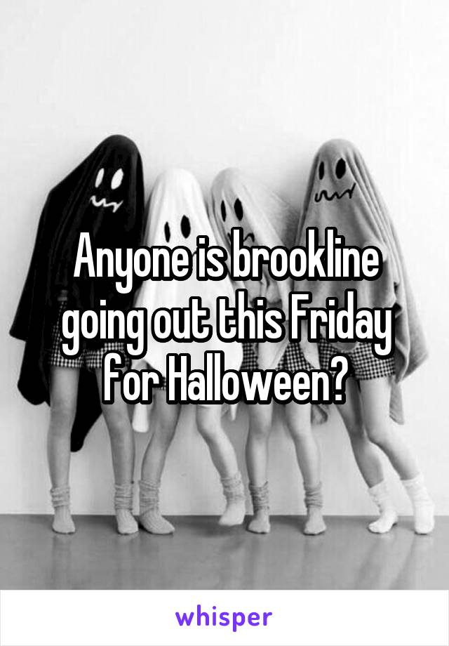 Anyone is brookline going out this Friday for Halloween?