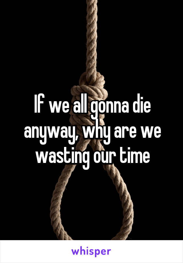 If we all gonna die anyway, why are we wasting our time