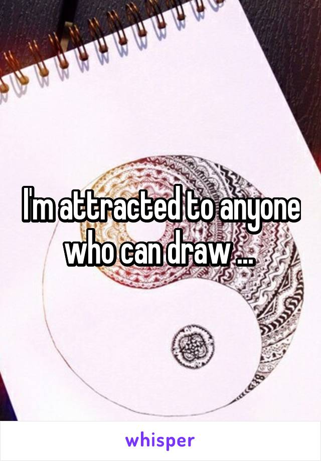 I'm attracted to anyone who can draw ...