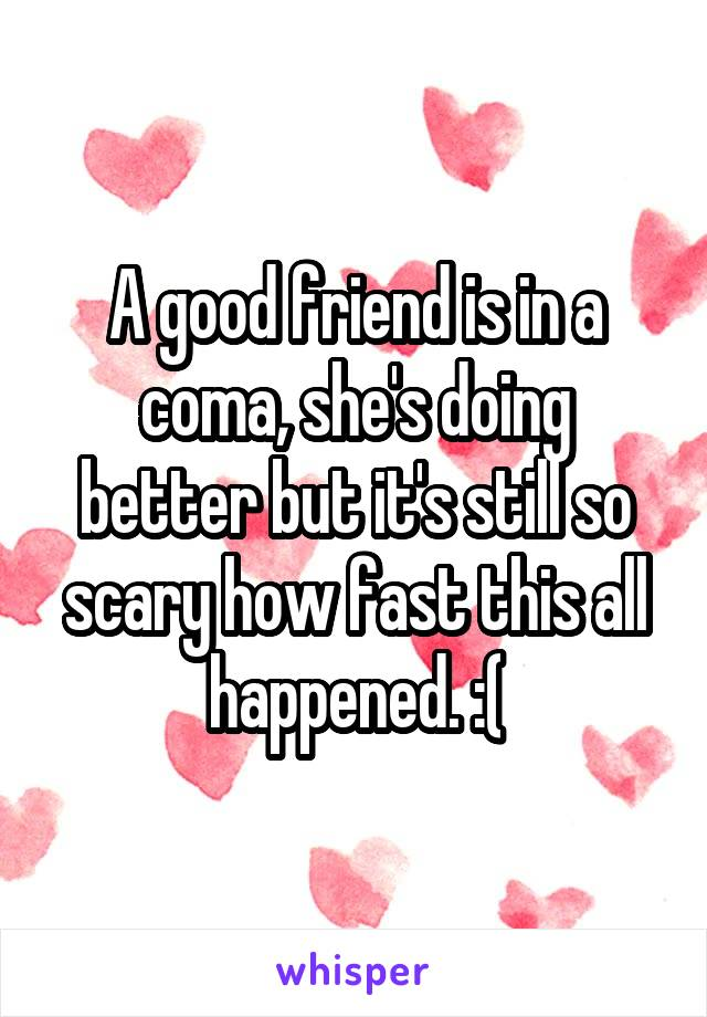 A good friend is in a coma, she's doing better but it's still so scary how fast this all happened. :(