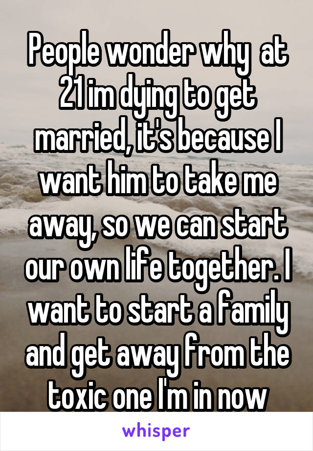 People wonder why  at 21 im dying to get married, it's because I want him to take me away, so we can start our own life together. I want to start a family and get away from the toxic one I'm in now