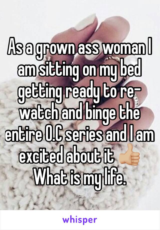 As a grown ass woman I am sitting on my bed getting ready to re-watch and binge the entire O.C series and I am excited about it 👍🏼  What is my life.