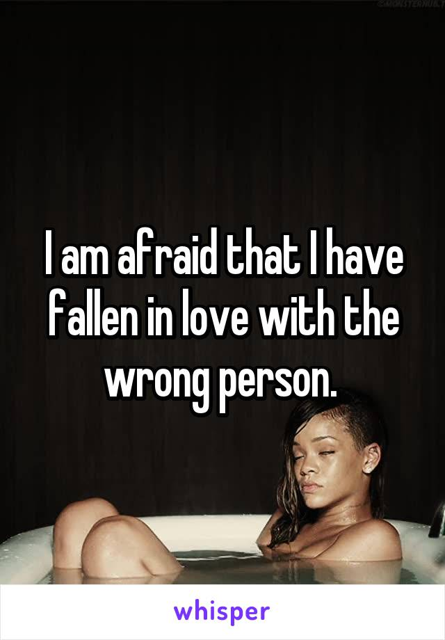 I am afraid that I have fallen in love with the wrong person.
