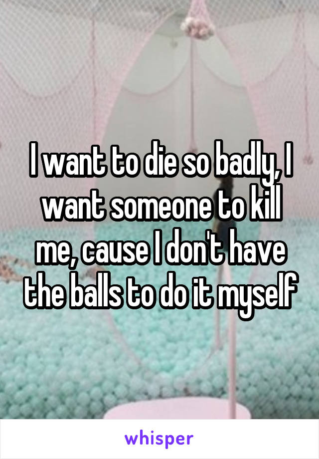 I want to die so badly, I want someone to kill me, cause I don't have the balls to do it myself