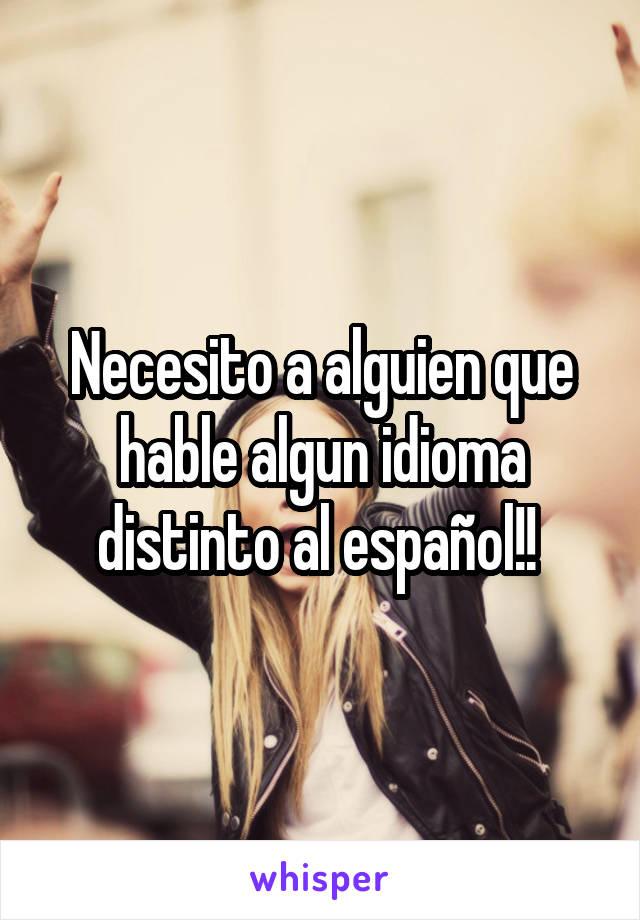 Necesito a alguien que hable algun idioma distinto al español!!