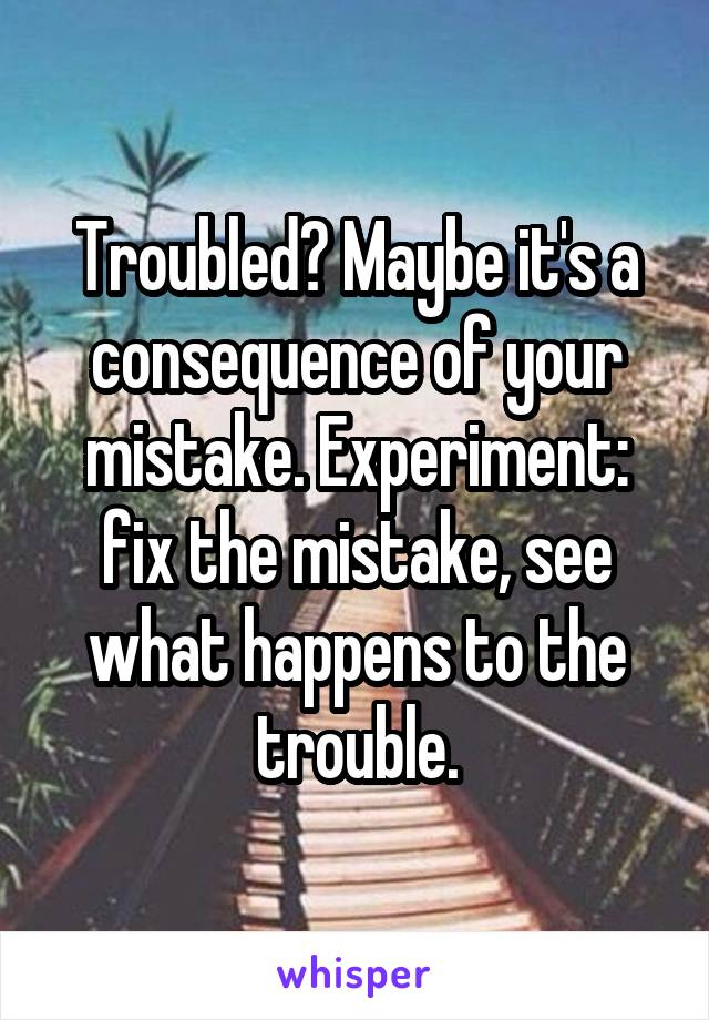 Troubled? Maybe it's a consequence of your mistake. Experiment: fix the mistake, see what happens to the trouble.