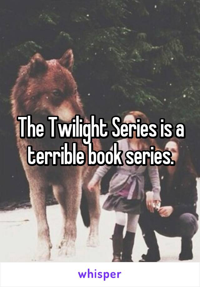 The Twilight Series is a terrible book series.