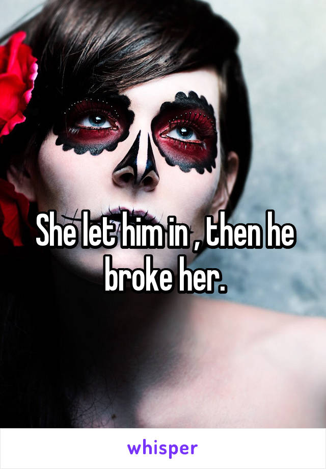 She let him in , then he broke her.