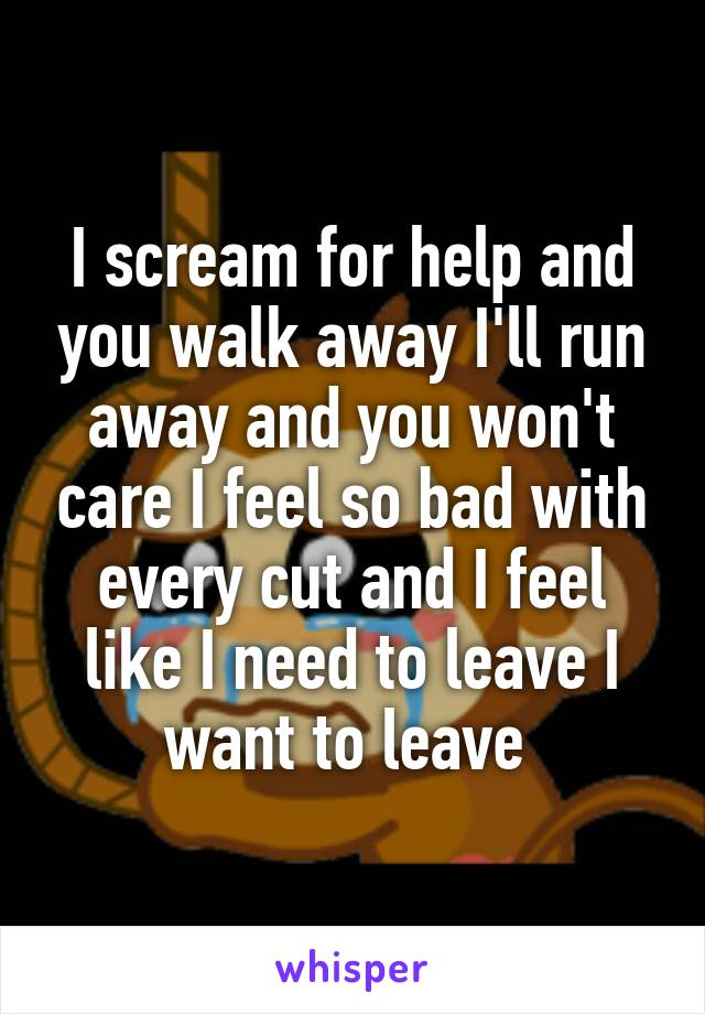 I scream for help and you walk away I'll run away and you won't care I feel so bad with every cut and I feel like I need to leave I want to leave