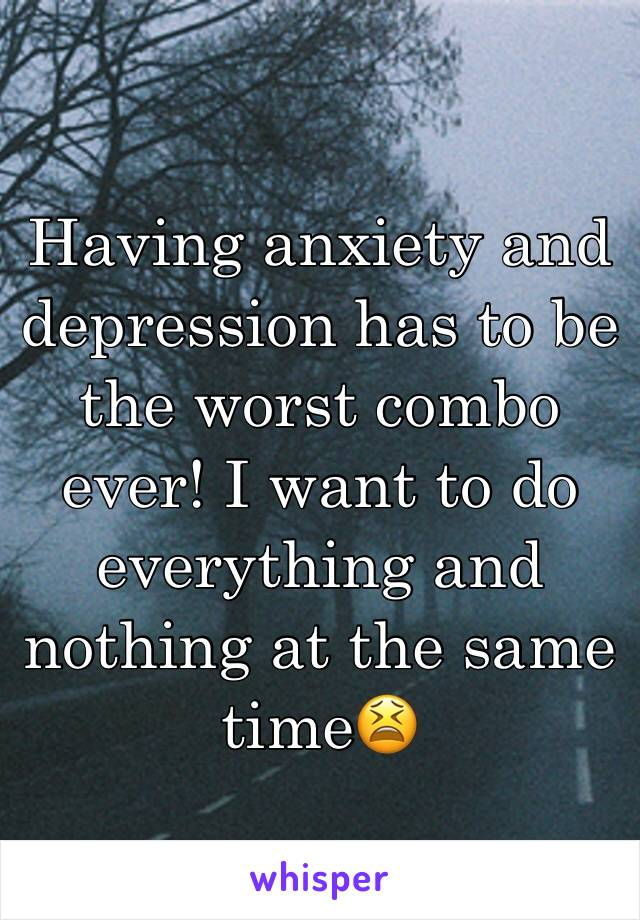 Having anxiety and depression has to be the worst combo ever! I want to do everything and nothing at the same time😫