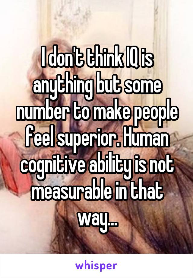 I don't think IQ is anything but some number to make people feel superior. Human cognitive ability is not measurable in that way...