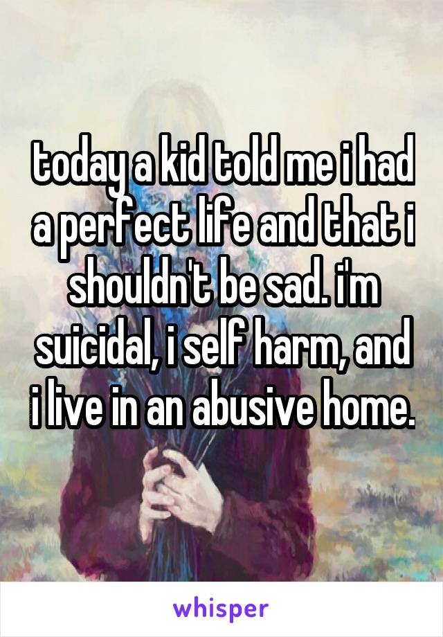 today a kid told me i had a perfect life and that i shouldn't be sad. i'm suicidal, i self harm, and i live in an abusive home.