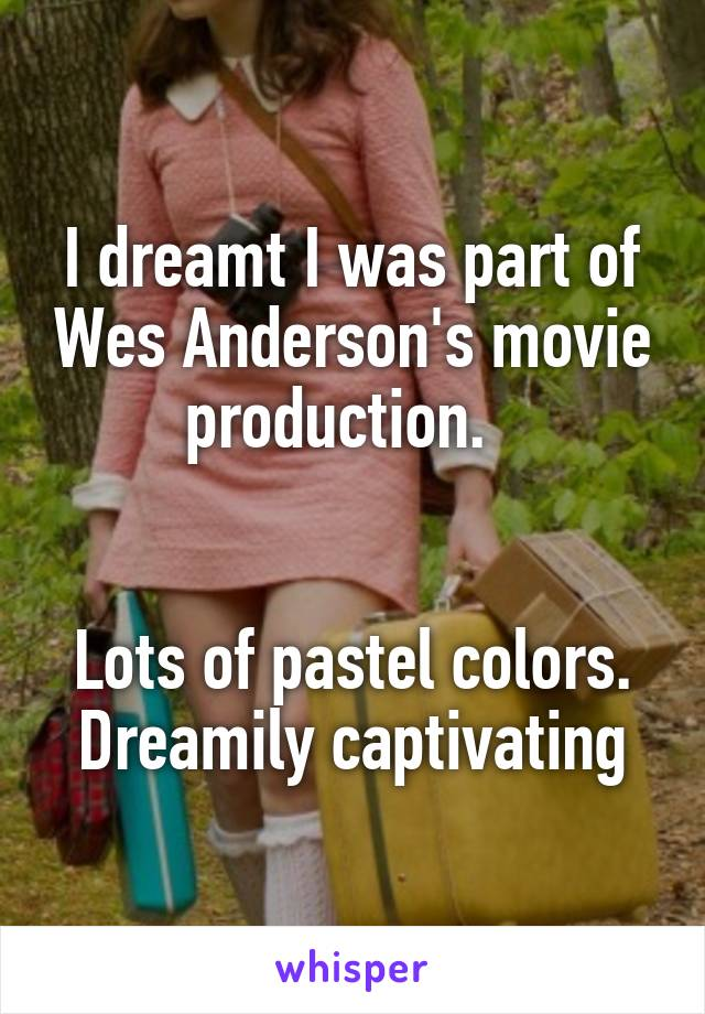 I dreamt I was part of Wes Anderson's movie production.     Lots of pastel colors. Dreamily captivating