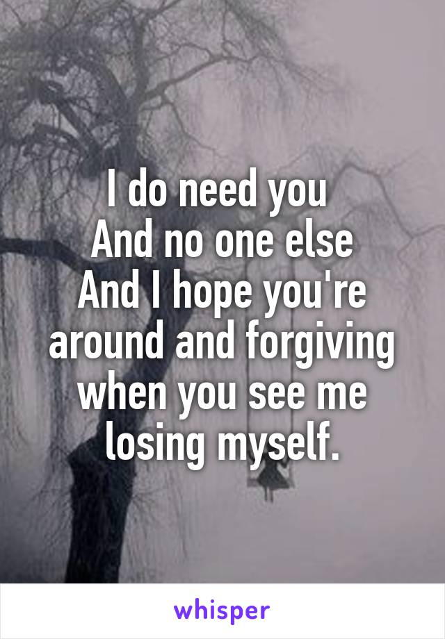 I do need you  And no one else And I hope you're around and forgiving when you see me losing myself.