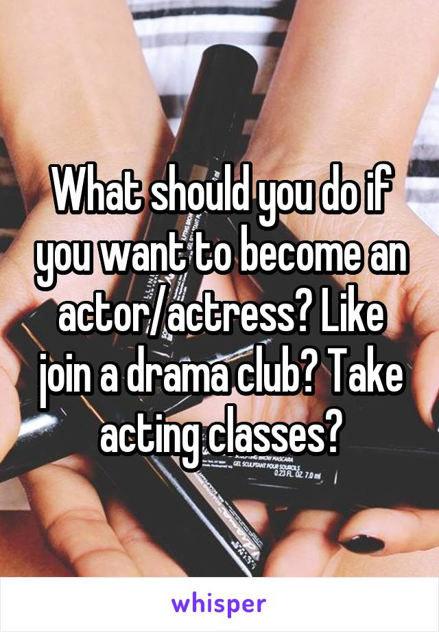 What should you do if you want to become an actor/actress? Like join a drama club? Take acting classes?