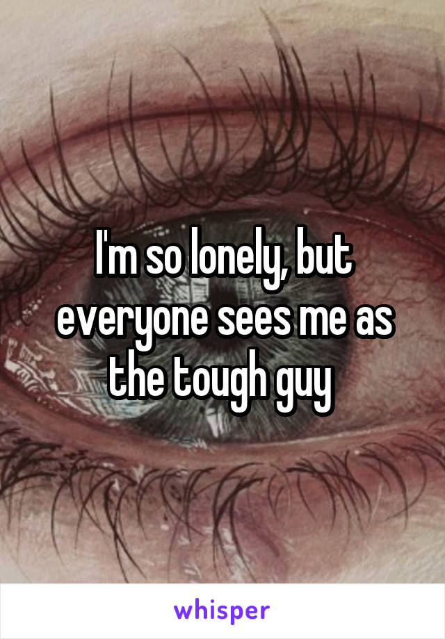 I'm so lonely, but everyone sees me as the tough guy