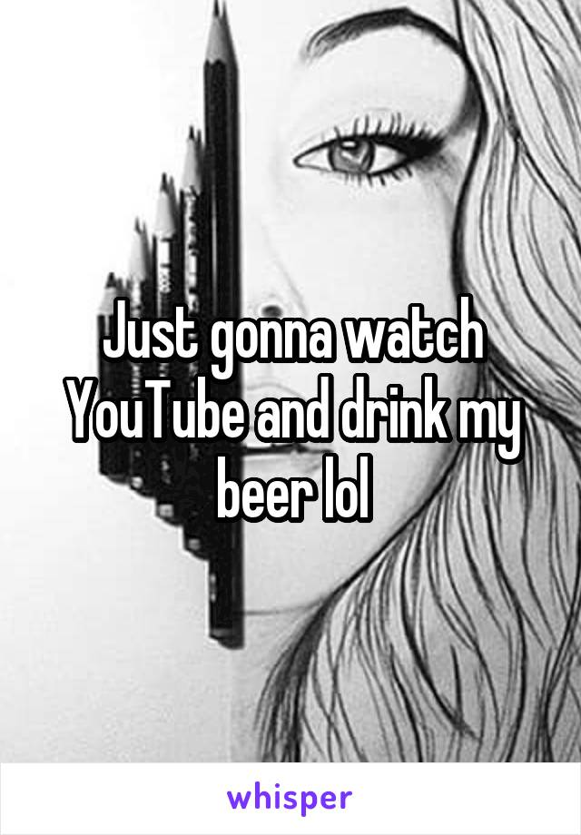 Just gonna watch YouTube and drink my beer lol
