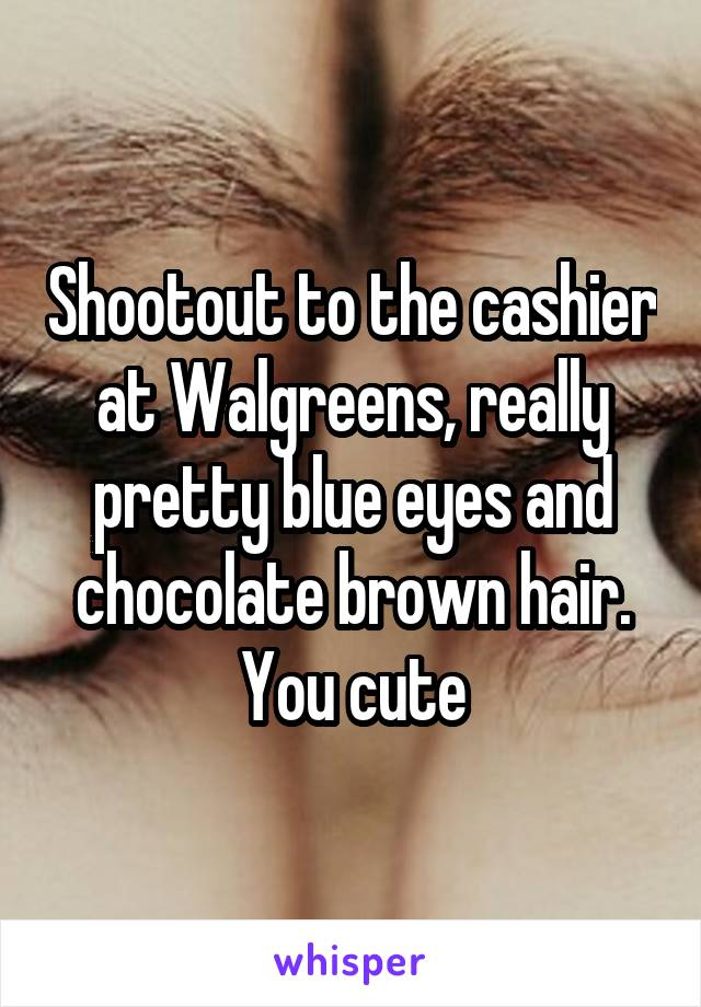 Shootout to the cashier at Walgreens, really pretty blue eyes and chocolate brown hair. You cute