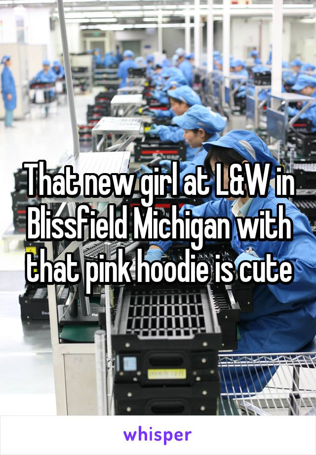 That new girl at L&W in Blissfield Michigan with that pink hoodie is cute
