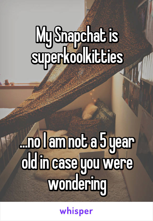 My Snapchat is superkoolkitties    ...no I am not a 5 year old in case you were wondering
