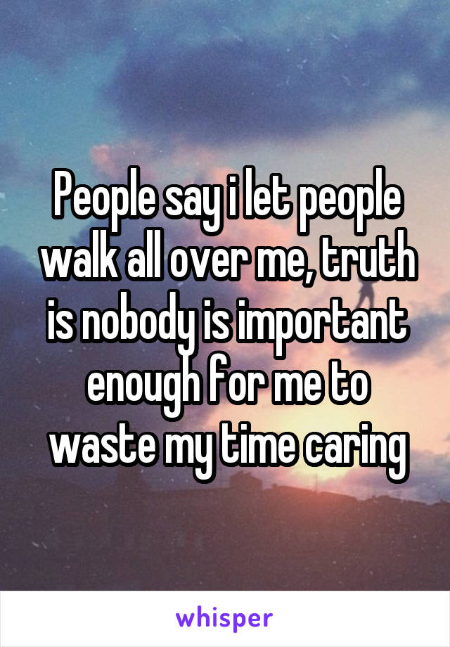 People say i let people walk all over me, truth is nobody is important enough for me to waste my time caring