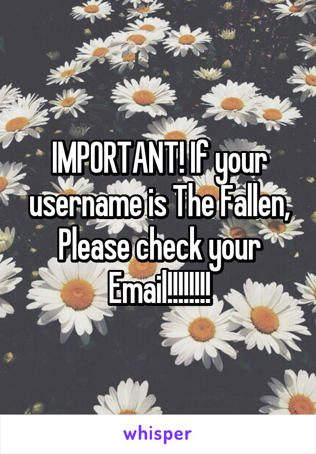 IMPORTANT! If your username is The Fallen, Please check your Email!!!!!!!!