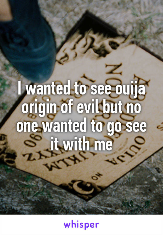 I wanted to see ouija origin of evil but no one wanted to go see it with me