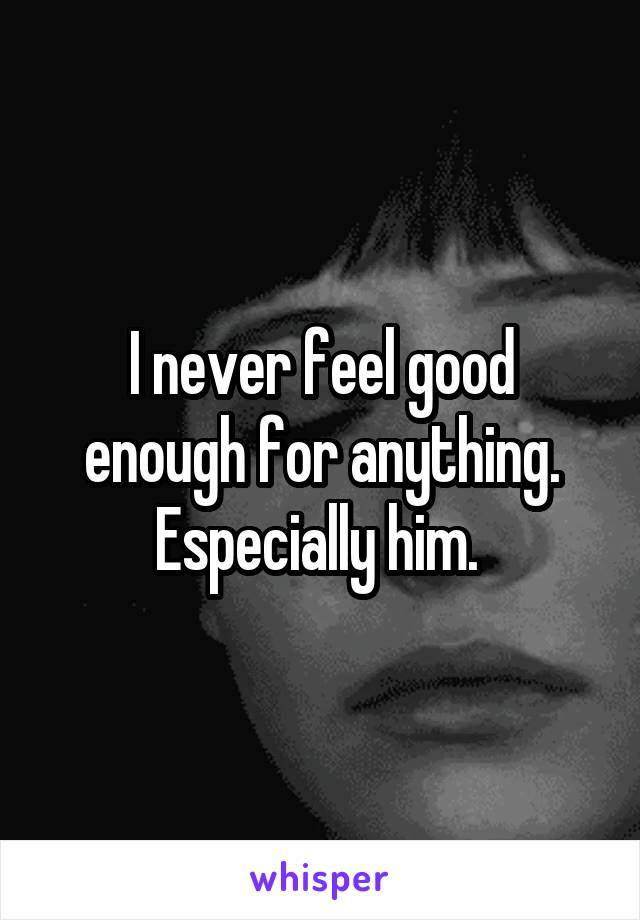 I never feel good enough for anything. Especially him.