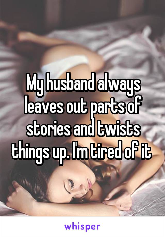 My husband always leaves out parts of stories and twists things up. I'm tired of it